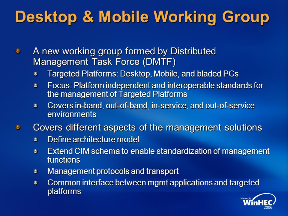 Desktop & Mobile Working Group A new working group formed by Distributed Management Task Force (DMTF) Targeted Platforms: Desktop, Mobile, and bladed PCs Focus: Platform independent and interoperable standards for the management of Targeted Platforms Covers in-band, out-of-band, in-service, and out-of-service environments Covers different aspects of the management solutions Define architecture model Extend CIM schema to enable standardization of management functions Management protocols and transport Common interface between mgmt applications and targeted platforms