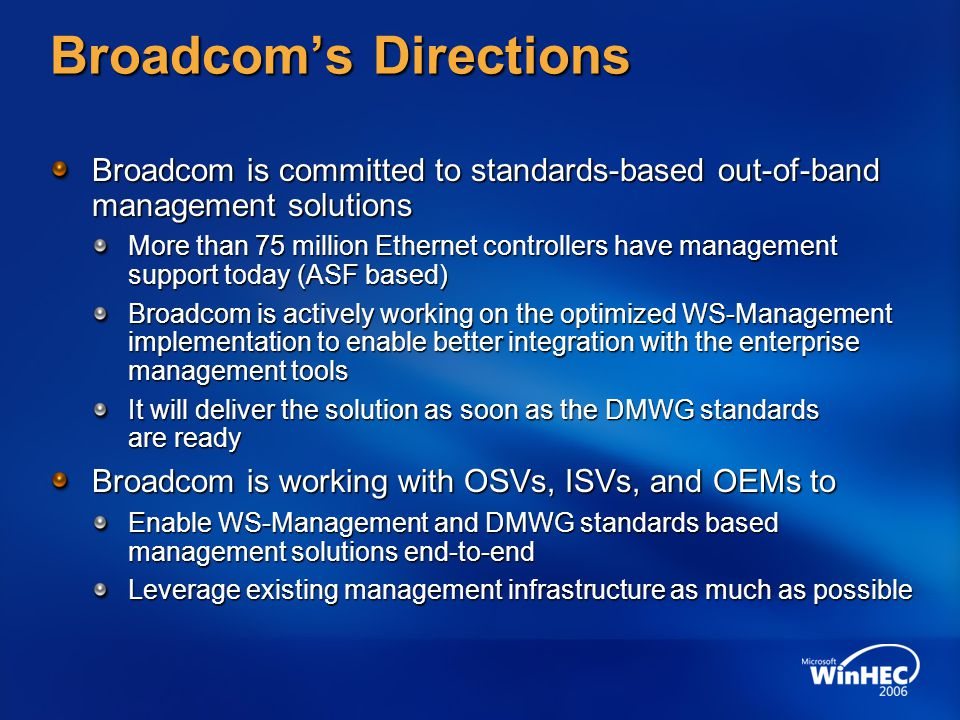 Broadcom's Directions Broadcom is committed to standards-based out-of-band management solutions More than 75 million Ethernet controllers have management support today (ASF based) Broadcom is actively working on the optimized WS-Management implementation to enable better integration with the enterprise management tools It will deliver the solution as soon as the DMWG standards are ready Broadcom is working with OSVs, ISVs, and OEMs to Enable WS-Management and DMWG standards based management solutions end-to-end Leverage existing management infrastructure as much as possible