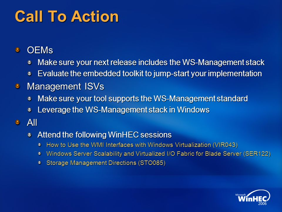 Call To Action OEMs Make sure your next release includes the WS-Management stack Evaluate the embedded toolkit to jump-start your implementation Management ISVs Make sure your tool supports the WS-Management standard Leverage the WS-Management stack in Windows All Attend the following WinHEC sessions How to Use the WMI Interfaces with Windows Virtualization (VIR043) Windows Server Scalability and Virtualized I/O Fabric for Blade Server (SER122) Storage Management Directions (STO085)