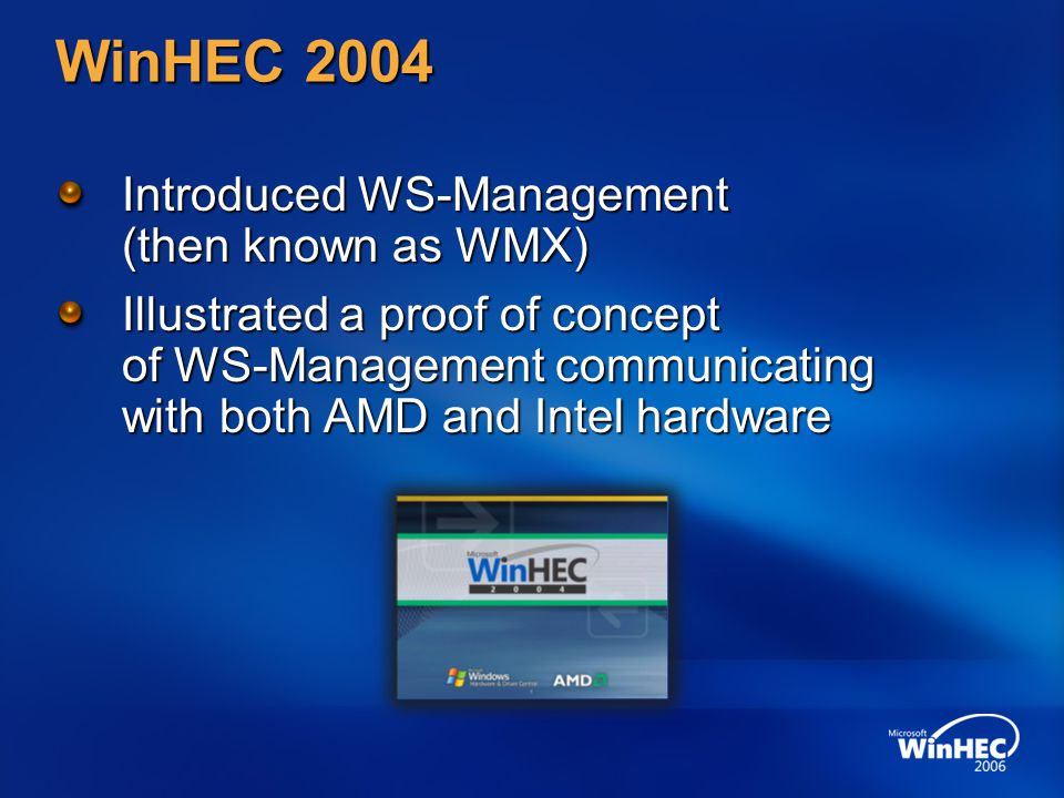 WinHEC 2004 Introduced WS-Management (then known as WMX) Illustrated a proof of concept of WS-Management communicating with both AMD and Intel hardware