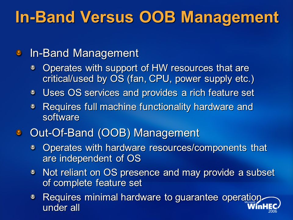 In-Band Versus OOB Management In-Band Management Operates with support of HW resources that are critical/used by OS (fan, CPU, power supply etc.) Uses OS services and provides a rich feature set Requires full machine functionality hardware and software Out-Of-Band (OOB) Management Operates with hardware resources/components that are independent of OS Not reliant on OS presence and may provide a subset of complete feature set Requires minimal hardware to guarantee operation under all