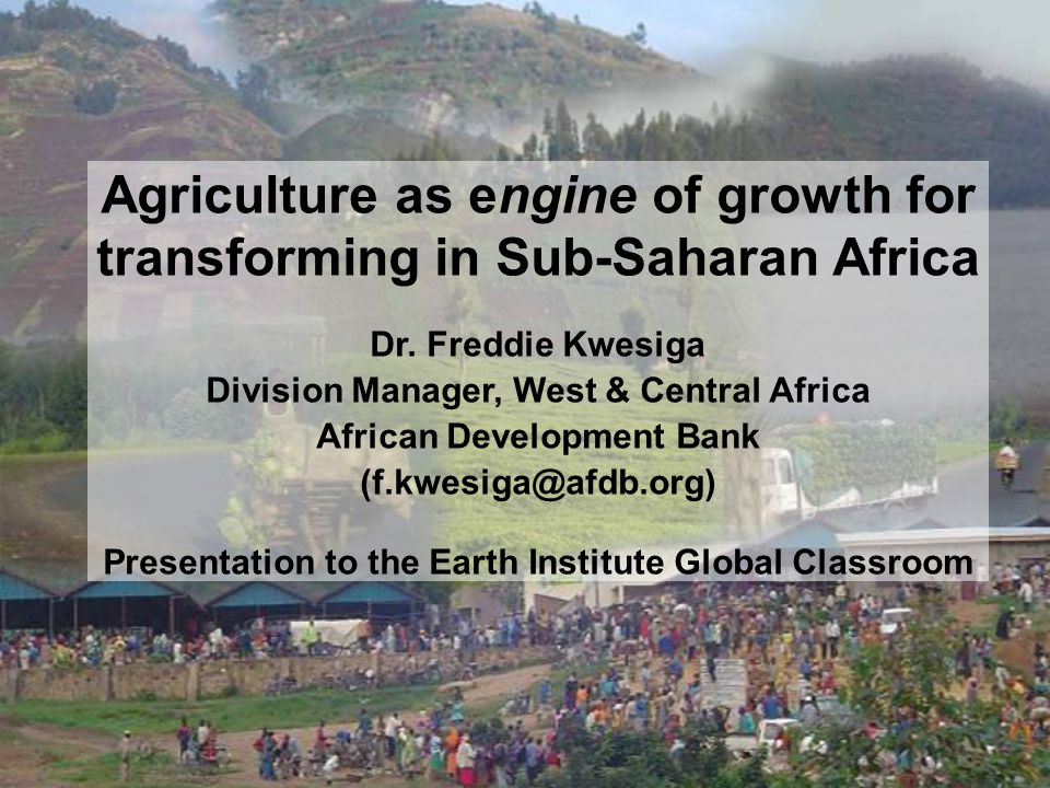 Agriculture as engine of growth for transforming in Sub-Saharan Africa Dr.