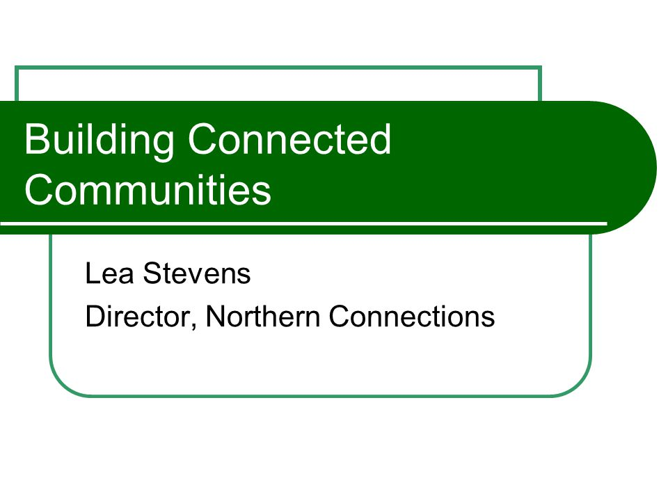 Building Connected Communities Lea Stevens Director, Northern Connections
