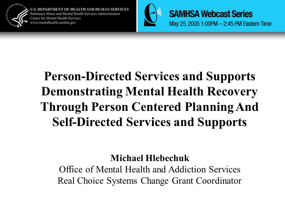 Person-Directed Services and Supports Demonstrating Mental Health Recovery Through Person Centered Planning And Self-Directed Services and Supports Michael Hlebechuk Office of Mental Health and Addiction Services Real Choice Systems Change Grant Coordinator