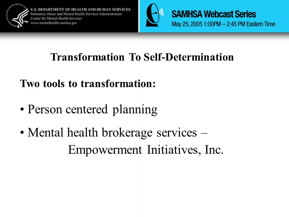 Transformation To Self-Determination Two tools to transformation: Person centered planning Mental health brokerage services – Empowerment Initiatives, Inc.