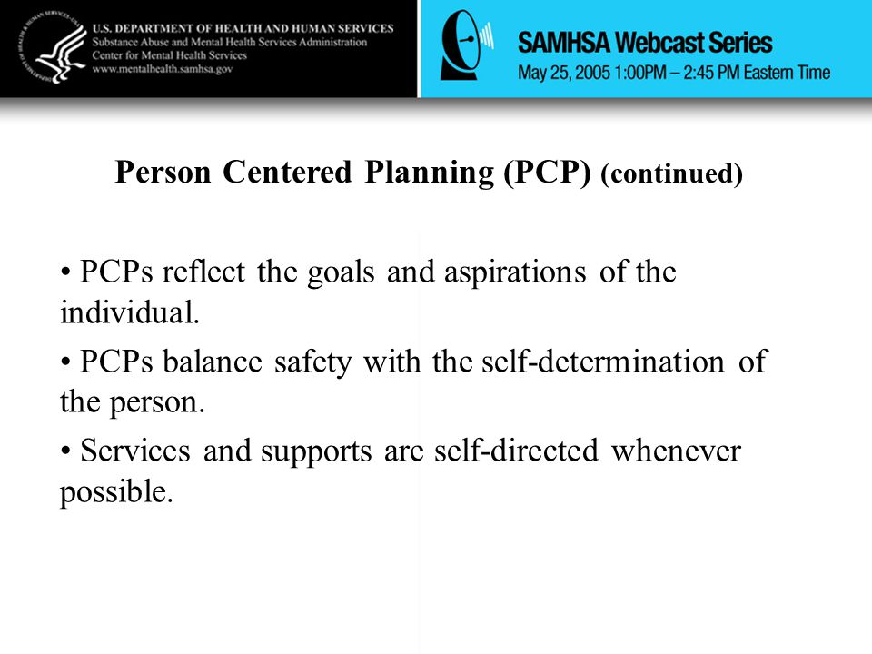 Person Centered Planning (PCP) (continued) PCPs reflect the goals and aspirations of the individual.