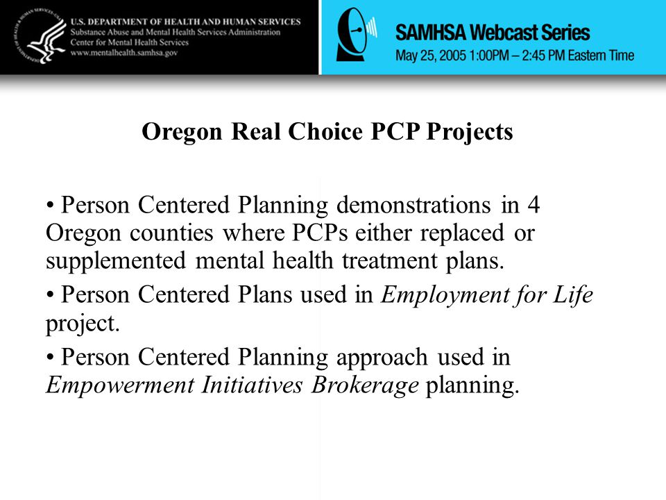 Oregon Real Choice PCP Projects Person Centered Planning demonstrations in 4 Oregon counties where PCPs either replaced or supplemented mental health
