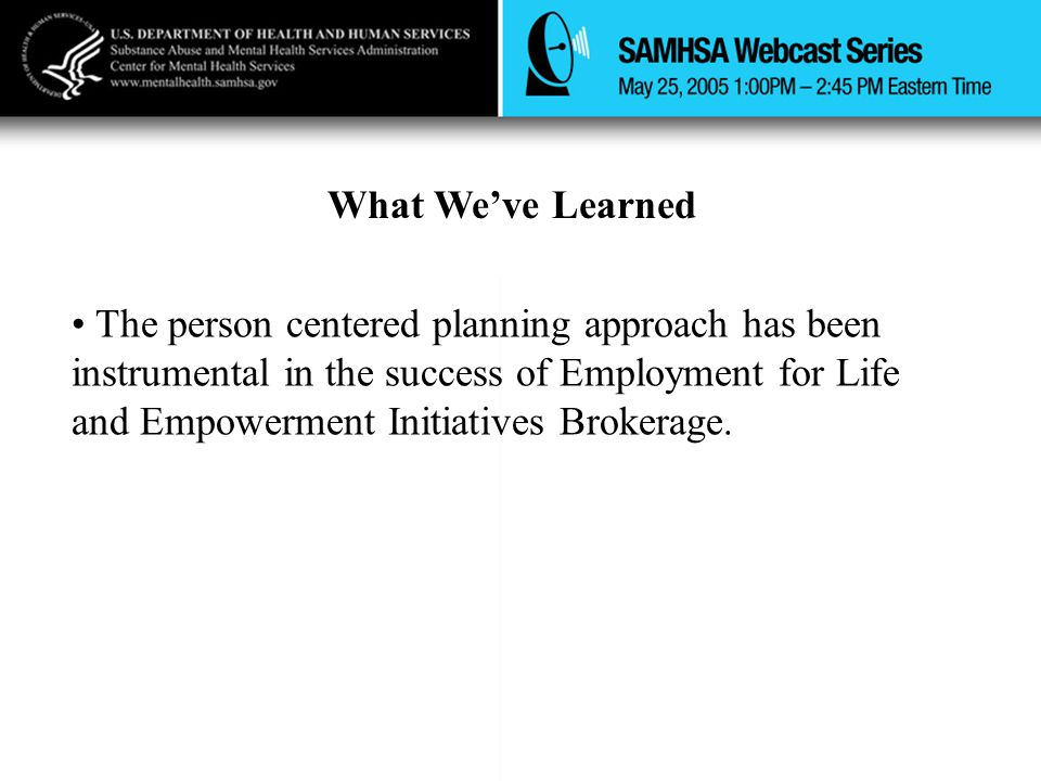 What We've Learned The person centered planning approach has been instrumental in the success of Employment for Life and Empowerment Initiatives Broke