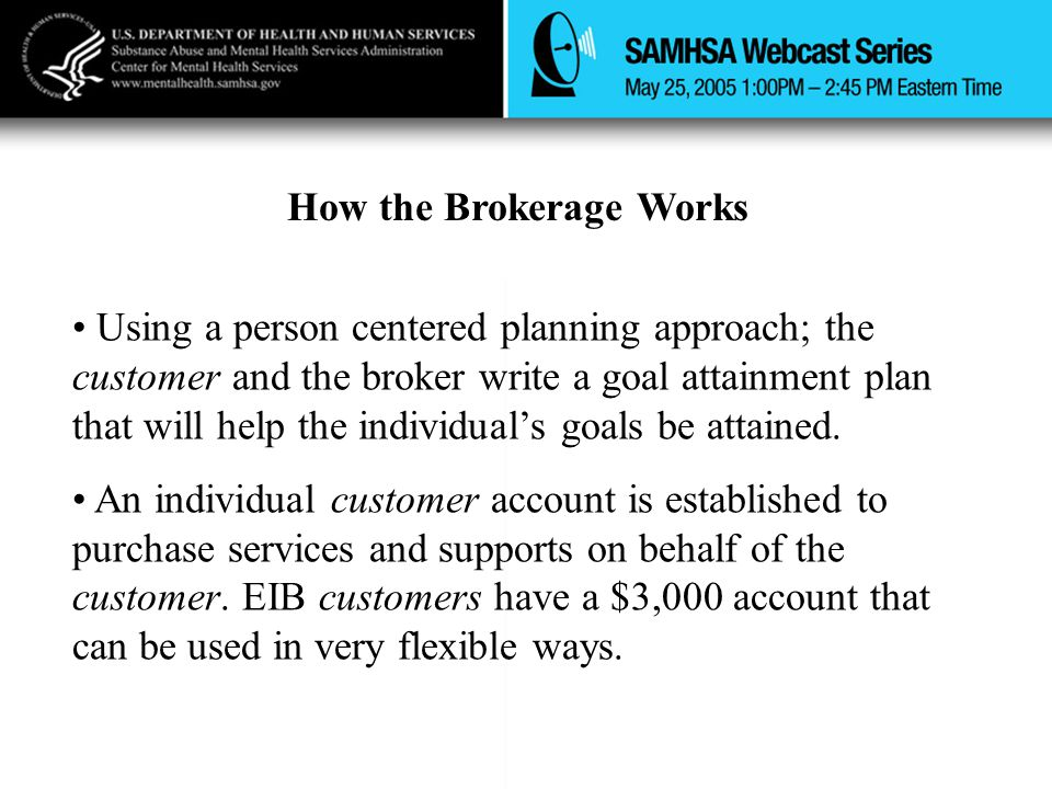 How the Brokerage Works Using a person centered planning approach; the customer and the broker write a goal attainment plan that will help the individual's goals be attained.