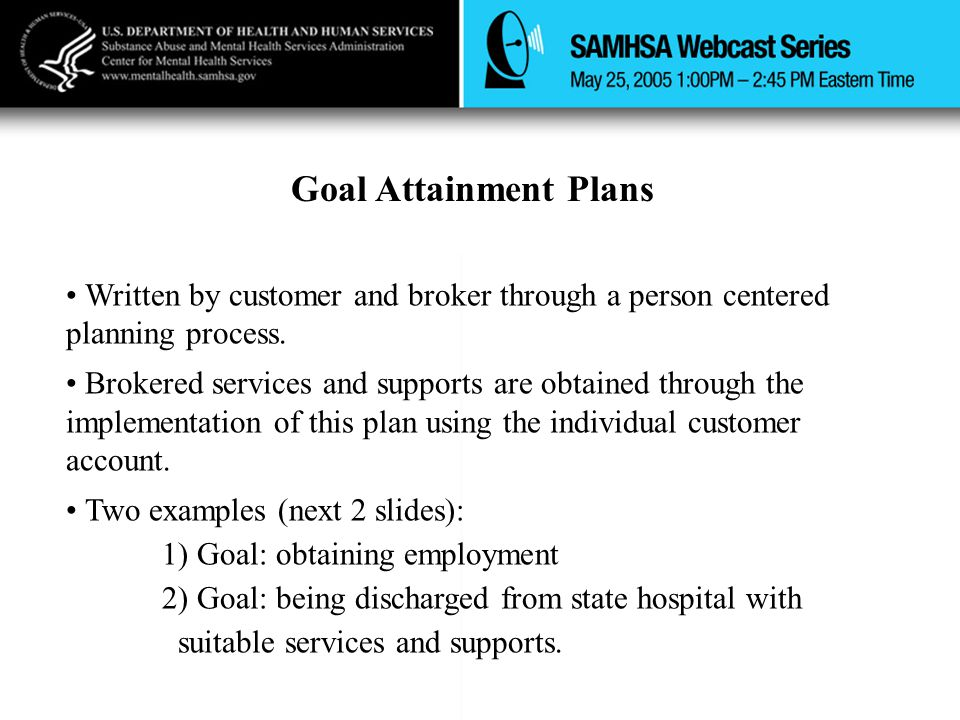 Goal Attainment Plans Written by customer and broker through a person centered planning process.