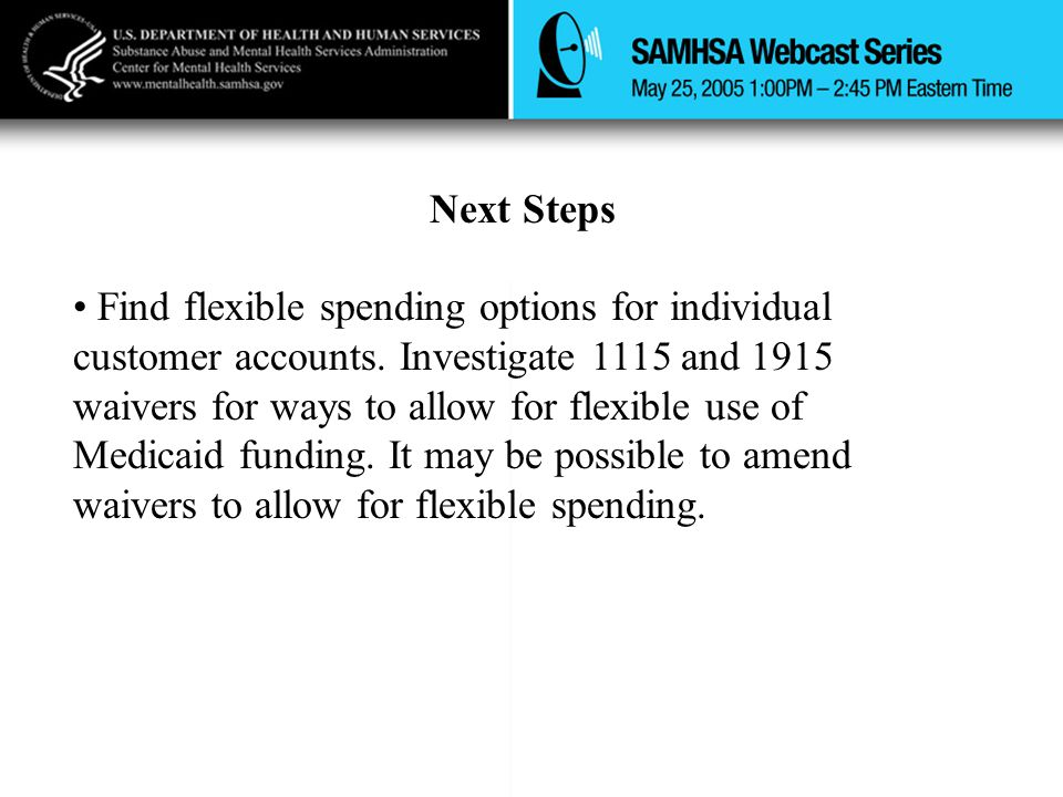 Next Steps Find flexible spending options for individual customer accounts. Investigate 1115 and 1915 waivers for ways to allow for flexible use of Me