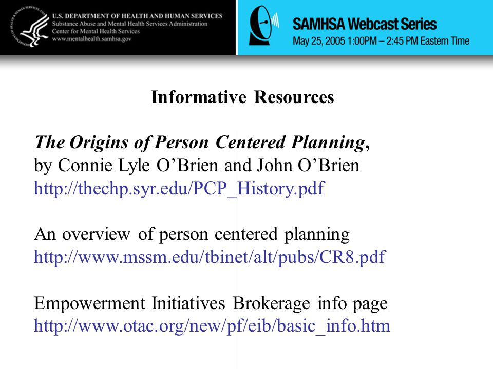 Informative Resources The Origins of Person Centered Planning, by Connie Lyle O'Brien and John O'Brien http://thechp.syr.edu/PCP_History.pdf An overview of person centered planning http://www.mssm.edu/tbinet/alt/pubs/CR8.pdf Empowerment Initiatives Brokerage info page http://www.otac.org/new/pf/eib/basic_info.htm