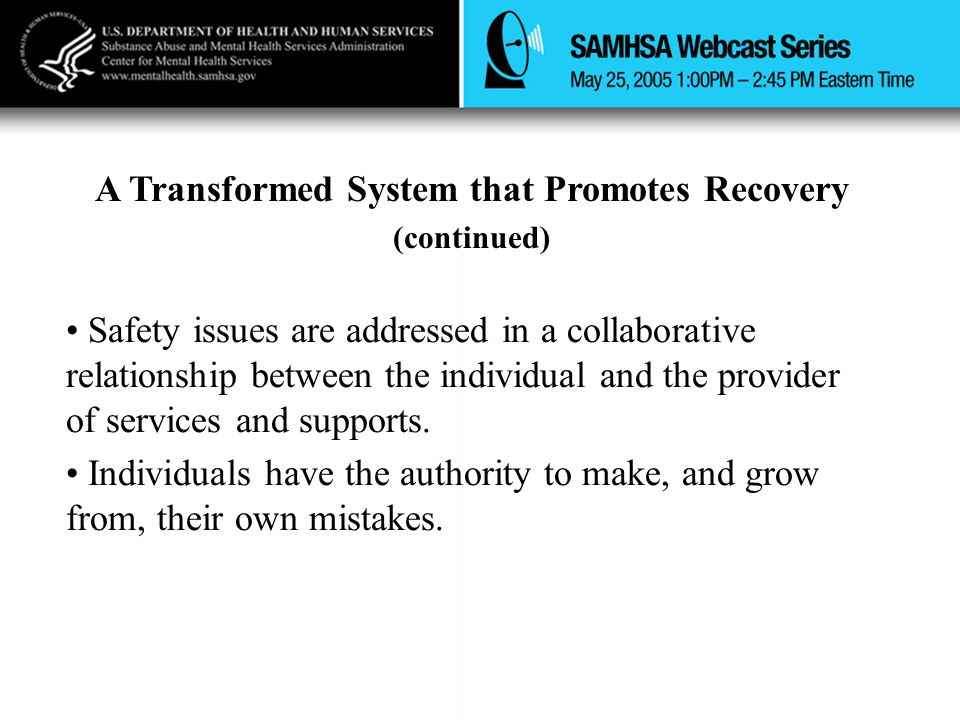 A Transformed System that Promotes Recovery (continued) Safety issues are addressed in a collaborative relationship between the individual and the provider of services and supports.