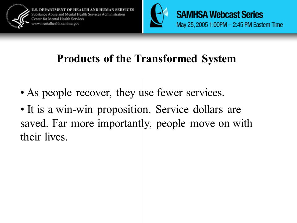 Products of the Transformed System As people recover, they use fewer services. It is a win-win proposition. Service dollars are saved. Far more import