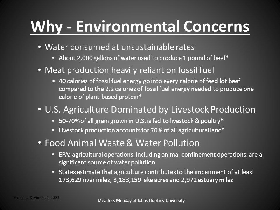 Why - Environmental Concerns Water consumed at unsustainable rates About 2,000 gallons of water used to produce 1 pound of beef* Meat production heavily reliant on fossil fuel 40 calories of fossil fuel energy go into every calorie of feed lot beef compared to the 2.2 calories of fossil fuel energy needed to produce one calorie of plant-based protein* U.S.
