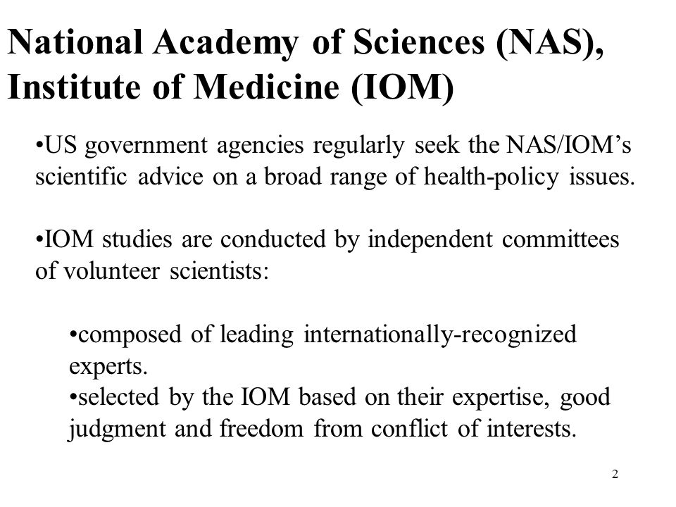 2 National Academy of Sciences (NAS), Institute of Medicine (IOM) US government agencies regularly seek the NAS/IOM's scientific advice on a broad range of health-policy issues.