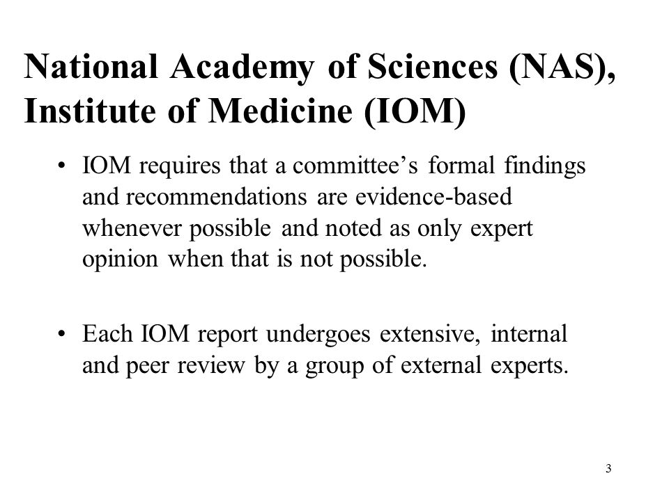 3 National Academy of Sciences (NAS), Institute of Medicine (IOM) IOM requires that a committee's formal findings and recommendations are evidence-based whenever possible and noted as only expert opinion when that is not possible.