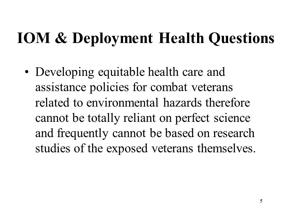 5 IOM & Deployment Health Questions Developing equitable health care and assistance policies for combat veterans related to environmental hazards therefore cannot be totally reliant on perfect science and frequently cannot be based on research studies of the exposed veterans themselves.