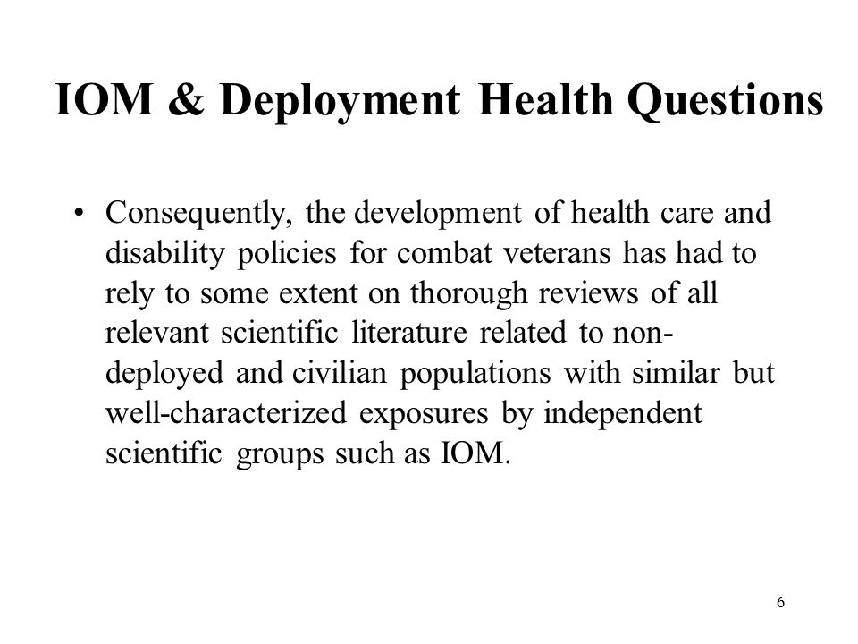 6 IOM & Deployment Health Questions Consequently, the development of health care and disability policies for combat veterans has had to rely to some extent on thorough reviews of all relevant scientific literature related to non- deployed and civilian populations with similar but well-characterized exposures by independent scientific groups such as IOM.
