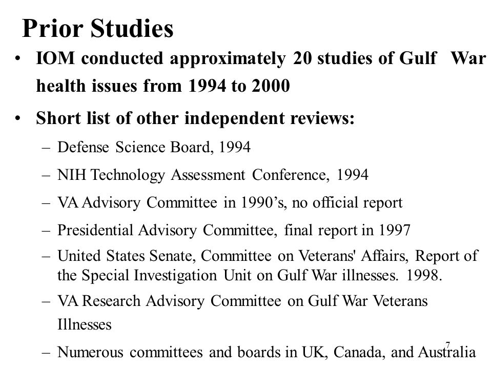 7 Prior Studies IOM conducted approximately 20 studies of Gulf War health issues from 1994 to 2000 Short list of other independent reviews: –Defense Science Board, 1994 –NIH Technology Assessment Conference, 1994 –VA Advisory Committee in 1990's, no official report –Presidential Advisory Committee, final report in 1997 –United States Senate, Committee on Veterans Affairs, Report of the Special Investigation Unit on Gulf War illnesses.