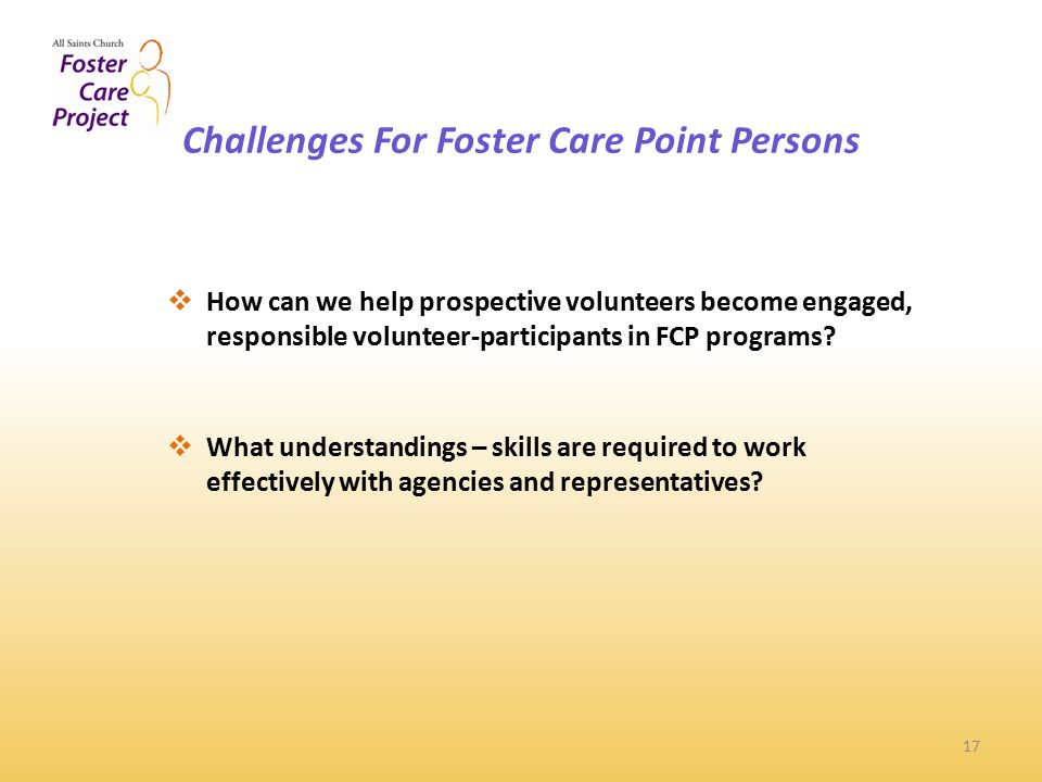 Challenges For Foster Care Point Persons 17  How can we help prospective volunteers become engaged, responsible volunteer-participants in FCP programs.