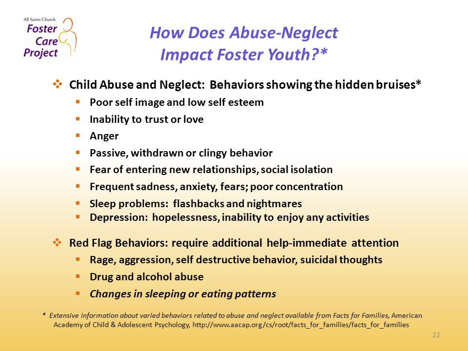 How Does Abuse-Neglect Impact Foster Youth * 22  Child Abuse and Neglect: Behaviors showing the hidden bruises*  Poor self image and low self esteem  Inability to trust or love  Anger  Passive, withdrawn or clingy behavior  Fear of entering new relationships, social isolation  Frequent sadness, anxiety, fears; poor concentration  Sleep problems: flashbacks and nightmares  Depression: hopelessness, inability to enjoy any activities  Red Flag Behaviors: require additional help-immediate attention  Rage, aggression, self destructive behavior, suicidal thoughts  Drug and alcohol abuse  Changes in sleeping or eating patterns * Extensive information about varied behaviors related to abuse and neglect available from Facts for Families, American Academy of Child & Adolescent Psychology, http://www.aacap.org/cs/root/facts_for_families/facts_for_families