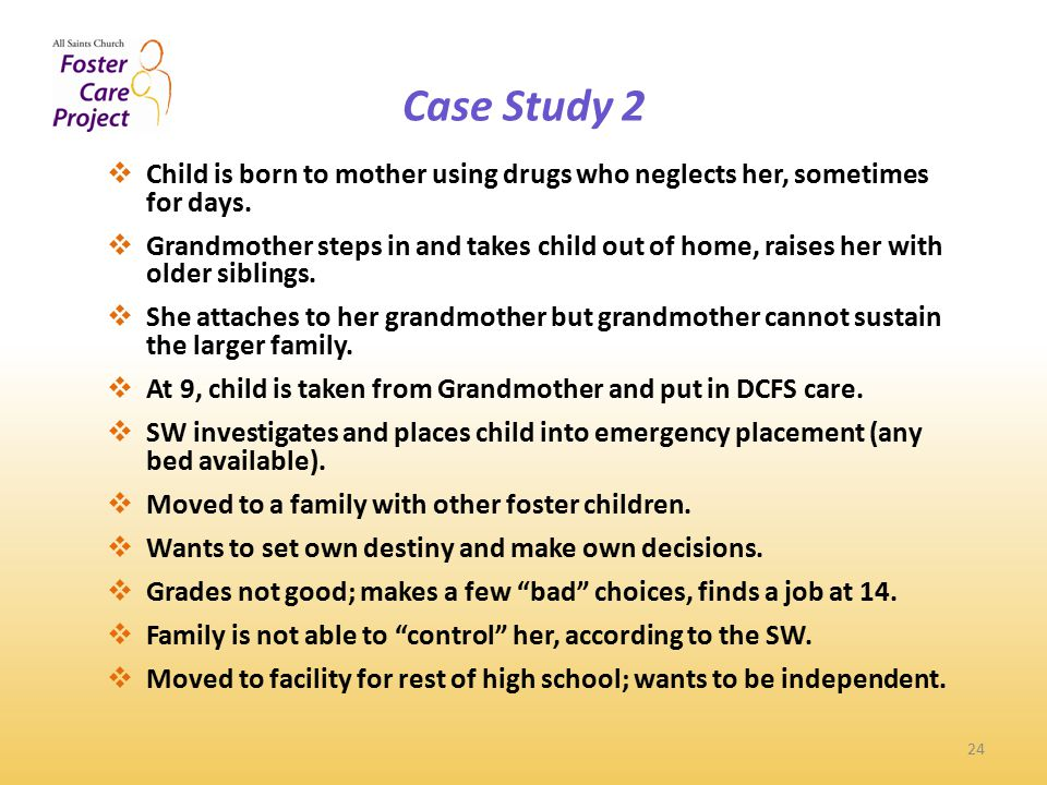 Case Study 2 24  Child is born to mother using drugs who neglects her, sometimes for days.
