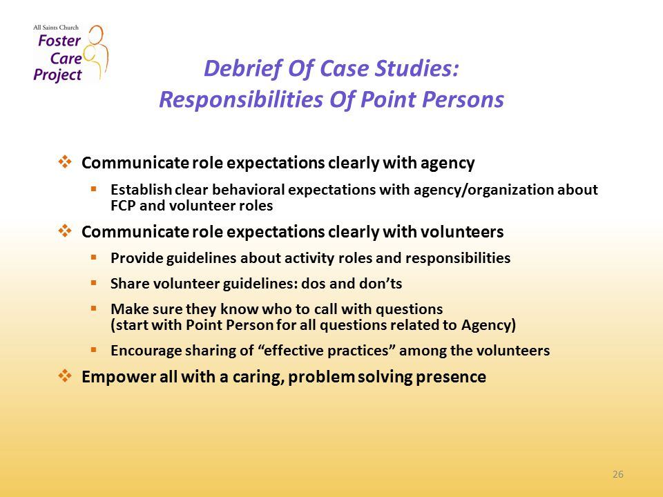 Debrief Of Case Studies: Responsibilities Of Point Persons 26  Communicate role expectations clearly with agency  Establish clear behavioral expectations with agency/organization about FCP and volunteer roles  Communicate role expectations clearly with volunteers  Provide guidelines about activity roles and responsibilities  Share volunteer guidelines: dos and don'ts  Make sure they know who to call with questions (start with Point Person for all questions related to Agency)  Encourage sharing of effective practices among the volunteers  Empower all with a caring, problem solving presence