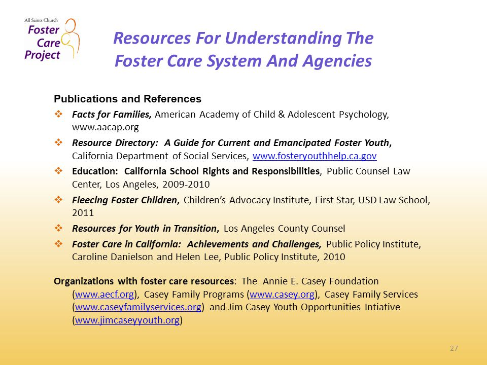 Resources For Understanding The Foster Care System And Agencies 27 Publications and References  Facts for Families, American Academy of Child & Adolescent Psychology, www.aacap.org  Resource Directory: A Guide for Current and Emancipated Foster Youth, California Department of Social Services, www.fosteryouthhelp.ca.govwww.fosteryouthhelp.ca.gov  Education: California School Rights and Responsibilities, Public Counsel Law Center, Los Angeles, 2009-2010  Fleecing Foster Children, Children's Advocacy Institute, First Star, USD Law School, 2011  Resources for Youth in Transition, Los Angeles County Counsel  Foster Care in California: Achievements and Challenges, Public Policy Institute, Caroline Danielson and Helen Lee, Public Policy Institute, 2010 Organizations with foster care resources: The Annie E.