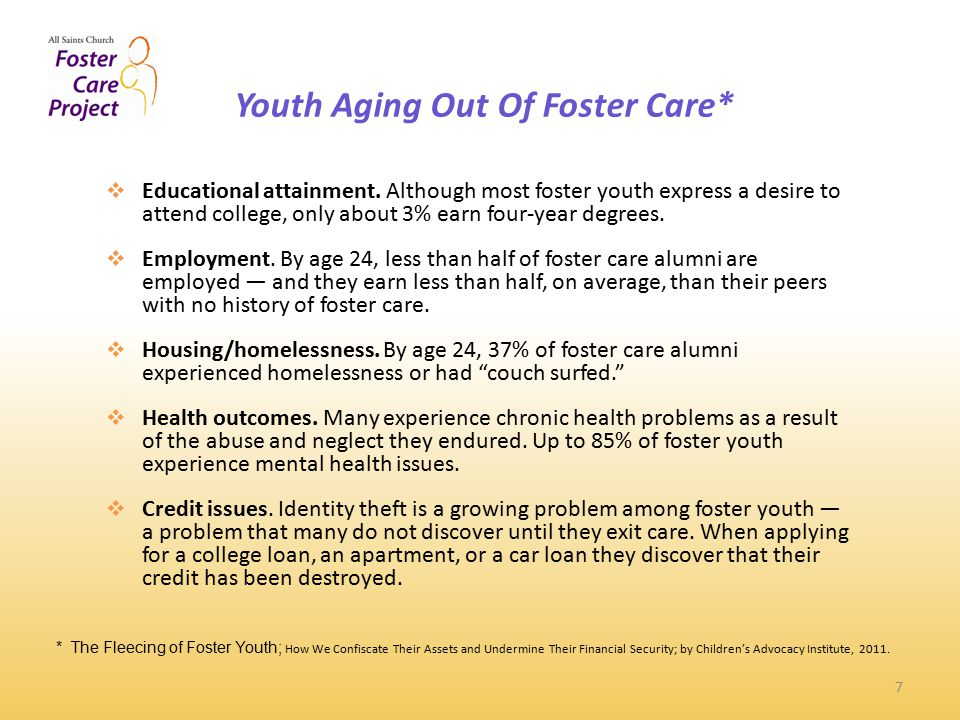 Youth Aging Out Of Foster Care* 7 * The Fleecing of Foster Youth; How We Confiscate Their Assets and Undermine Their Financial Security; by Children's Advocacy Institute, 2011.