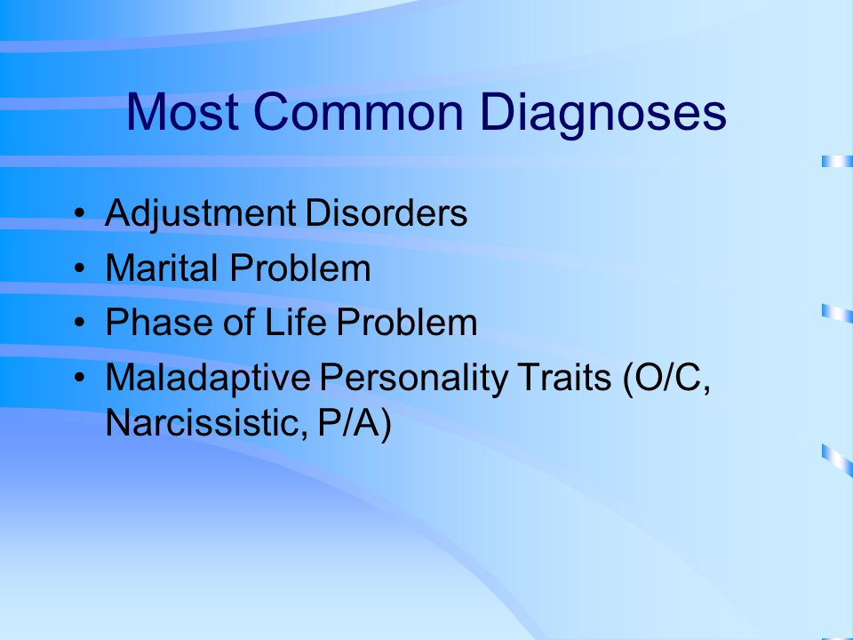 Most Common Diagnoses Adjustment Disorders Marital Problem Phase of Life Problem Maladaptive Personality Traits (O/C, Narcissistic, P/A)