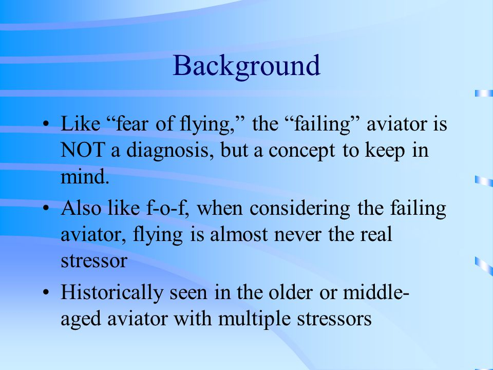 Background Like fear of flying, the failing aviator is NOT a diagnosis, but a concept to keep in mind.
