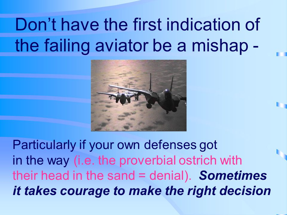 Don't have the first indication of the failing aviator be a mishap - Particularly if your own defenses got in the way (i.e.