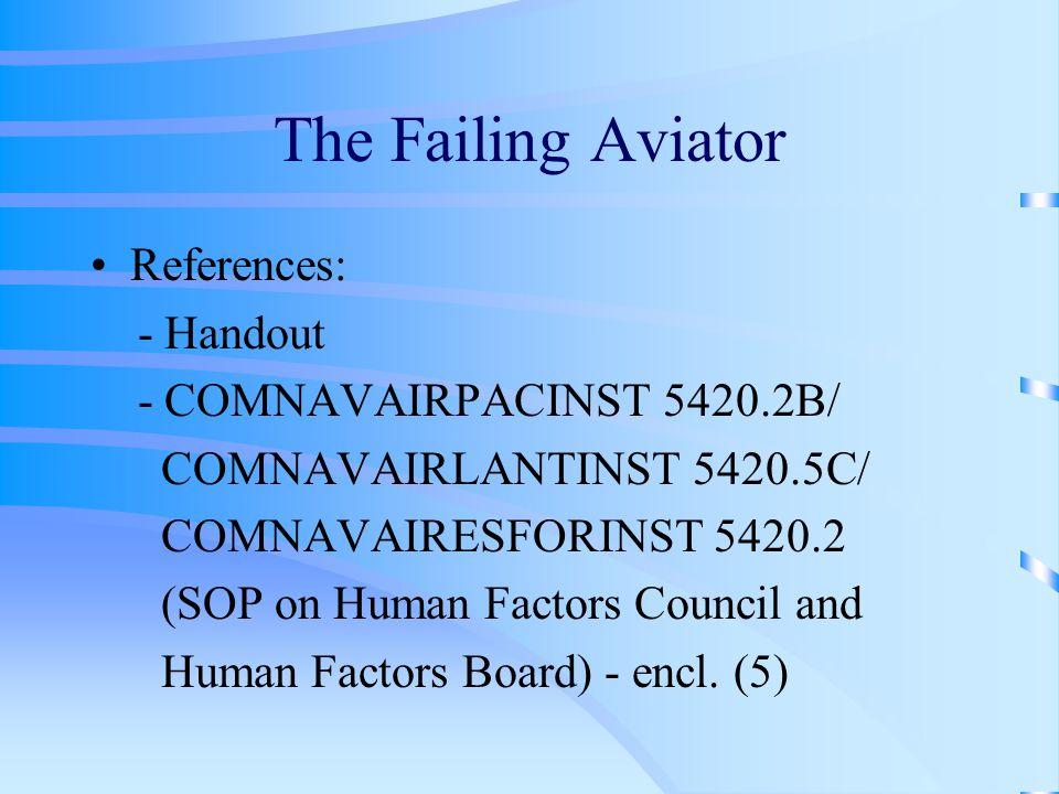 The Failing Aviator References: - Handout - COMNAVAIRPACINST 5420.2B/ COMNAVAIRLANTINST 5420.5C/ COMNAVAIRESFORINST 5420.2 (SOP on Human Factors Council and Human Factors Board) - encl.