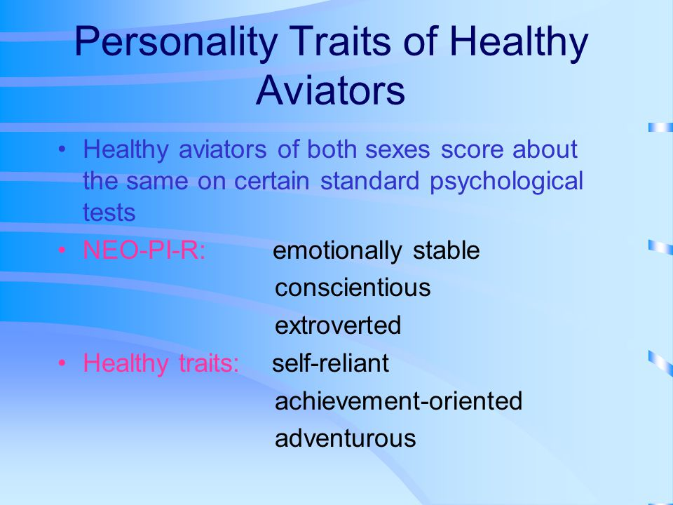 Personality Traits of Healthy Aviators Healthy aviators of both sexes score about the same on certain standard psychological tests NEO-PI-R: emotionally stable conscientious extroverted Healthy traits: self-reliant achievement-oriented adventurous