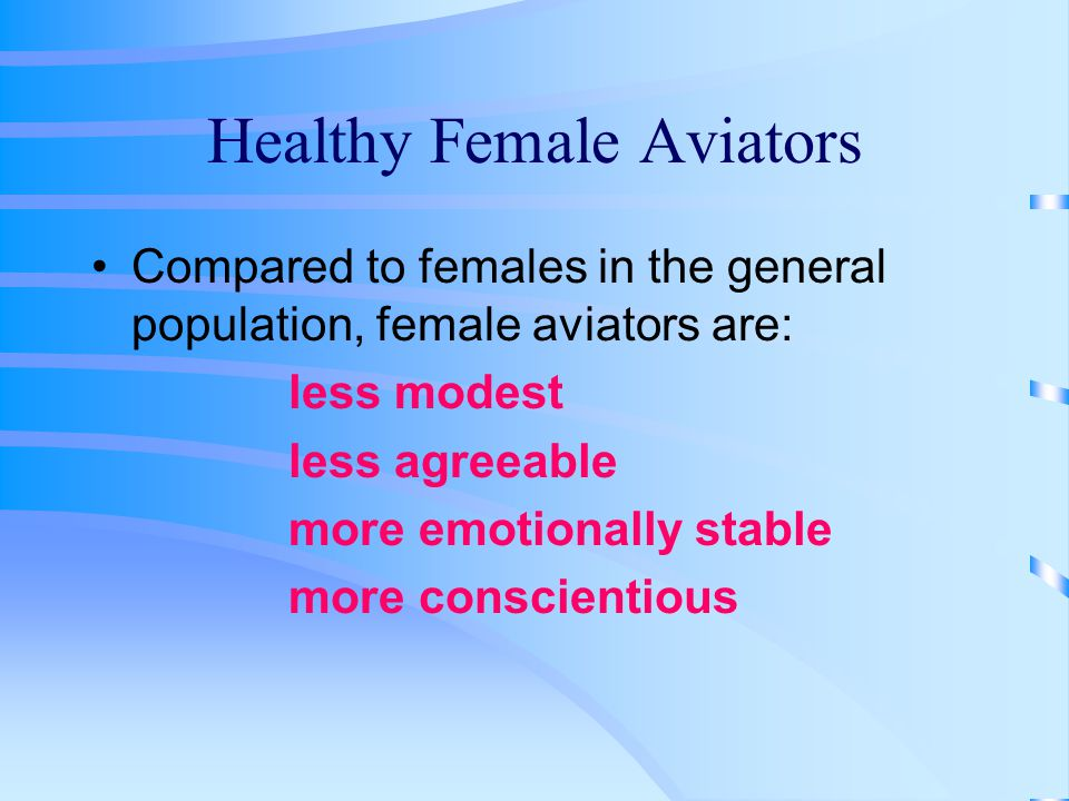 Healthy Female Aviators Compared to females in the general population, female aviators are: less modest less agreeable more emotionally stable more conscientious