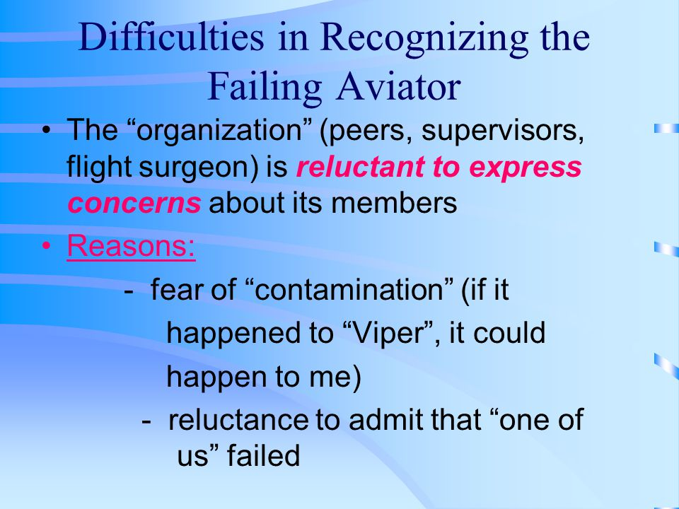 Difficulties in Recognizing the Failing Aviator The organization (peers, supervisors, flight surgeon) is reluctant to express concerns about its members Reasons: - fear of contamination (if it happened to Viper , it could happen to me) - reluctance to admit that one of us failed