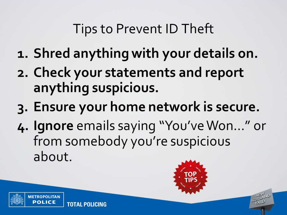 Tips to Prevent ID Theft 1.Shred anything with your details on. 2.Check your statements and report anything suspicious. 3.Ensure your home network is