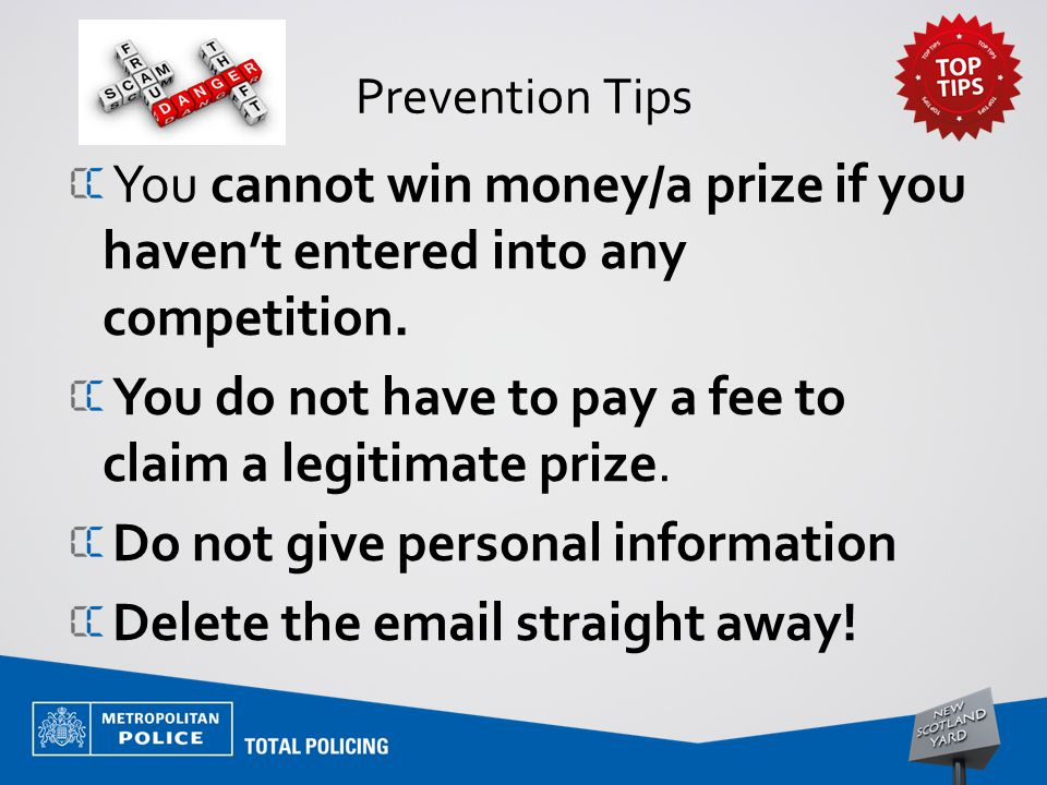 Prevention Tips You cannot win money/a prize if you haven't entered into any competition.