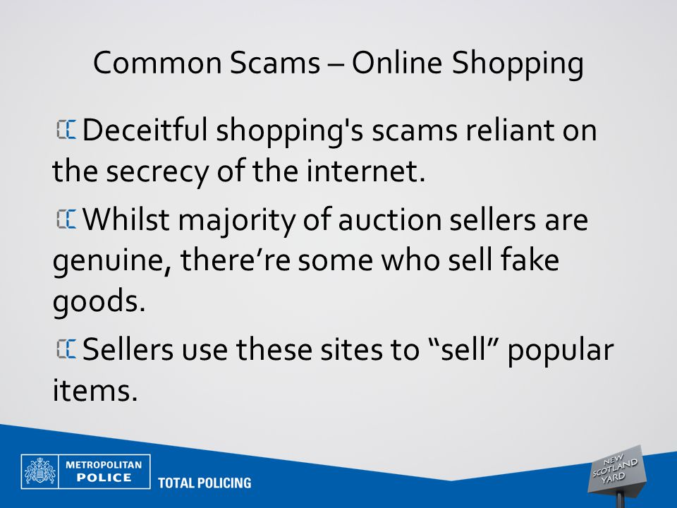 Common Scams – Online Shopping Deceitful shopping's scams reliant on the secrecy of the internet. Whilst majority of auction sellers are genuine, ther