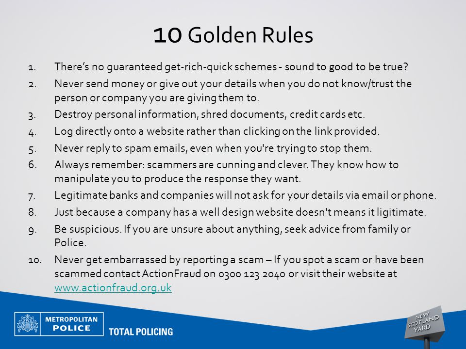 10 Golden Rules 1.There's no guaranteed get-rich-quick schemes - sound to good to be true? 2.Never send money or give out your details when you do not