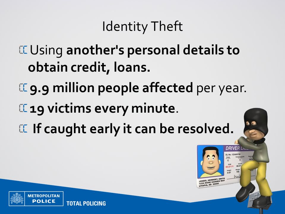 Identity Theft Using another's personal details to obtain credit, loans. 9.9 million people affected per year. 19 victims every minute. If caught earl