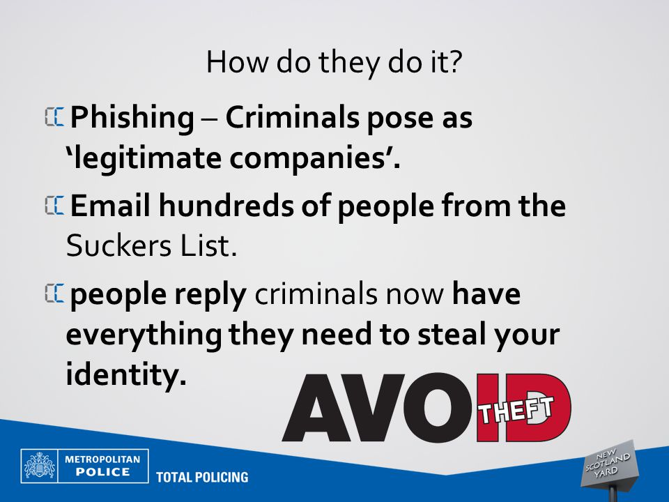 How do they do it? Phishing – Criminals pose as 'legitimate companies'. Email hundreds of people from the Suckers List. people reply criminals now hav