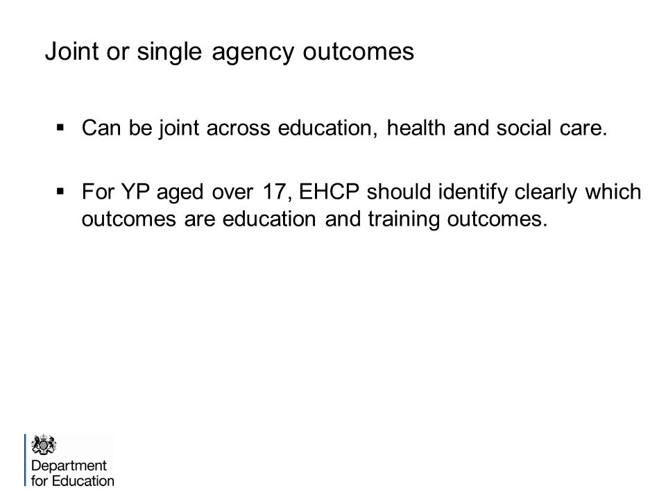 Joint or single agency outcomes  Can be joint across education, health and social care.  For YP aged over 17, EHCP should identify clearly which out