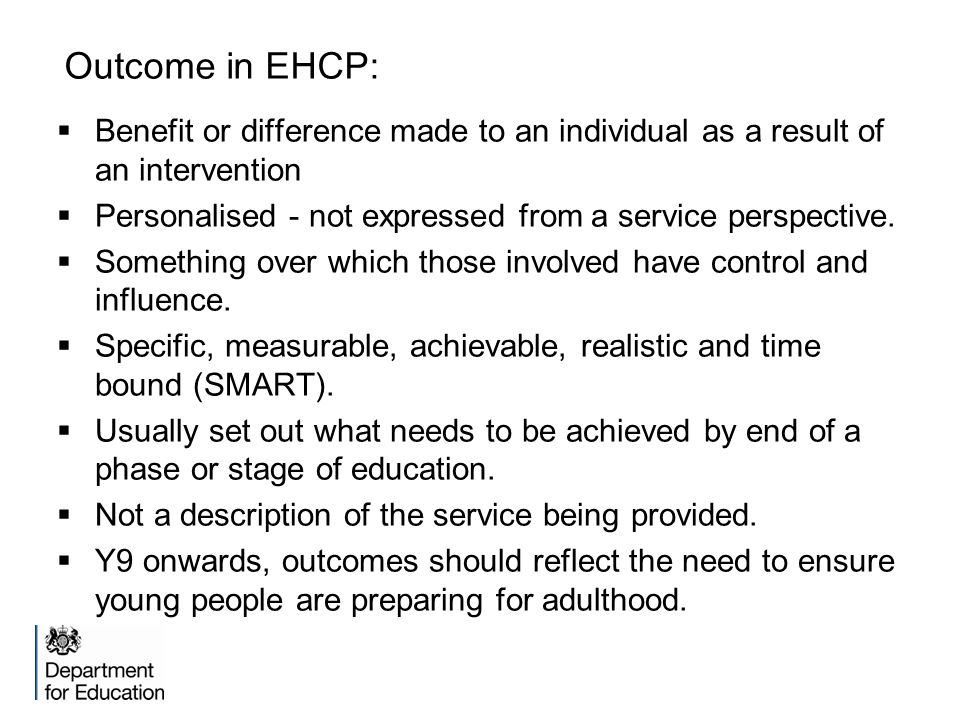 Outcome in EHCP:  Benefit or difference made to an individual as a result of an intervention  Personalised - not expressed from a service perspectiv