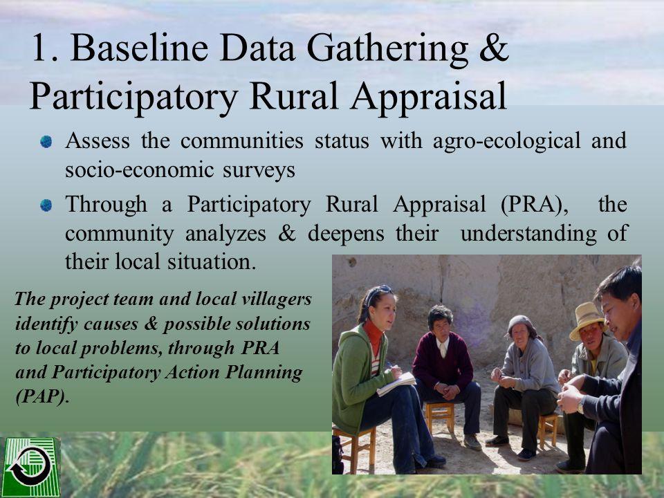 1. Baseline Data Gathering & Participatory Rural Appraisal Assess the communities status with agro-ecological and socio-economic surveys Through a Par