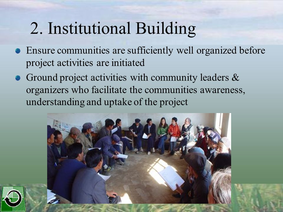 2. Institutional Building Ensure communities are sufficiently well organized before project activities are initiated Ground project activities with co