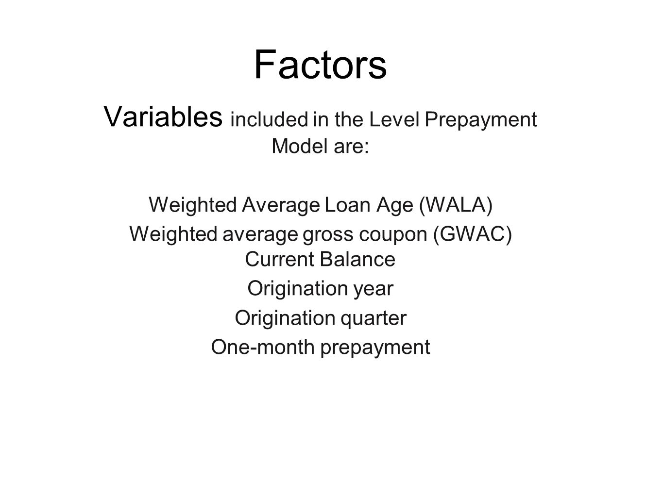 Factors Variables included in the Level Prepayment Model are: Weighted Average Loan Age (WALA) Weighted average gross coupon (GWAC) Current Balance Origination year Origination quarter One-month prepayment