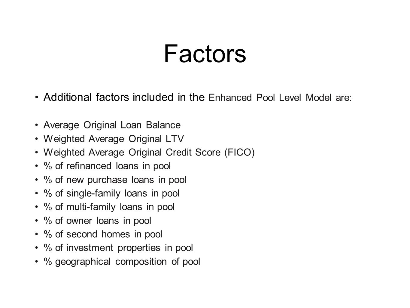 Factors Additional factors included in the Enhanced Pool Level Model are: Average Original Loan Balance Weighted Average Original LTV Weighted Average Original Credit Score (FICO) % of refinanced loans in pool % of new purchase loans in pool % of single-family loans in pool % of multi-family loans in pool % of owner loans in pool % of second homes in pool % of investment properties in pool % geographical composition of pool
