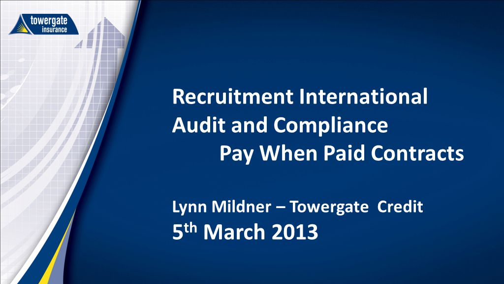 Recruitment International Audit and Compliance Pay When Paid Contracts Lynn Mildner – Towergate Credit 5 th March 2013